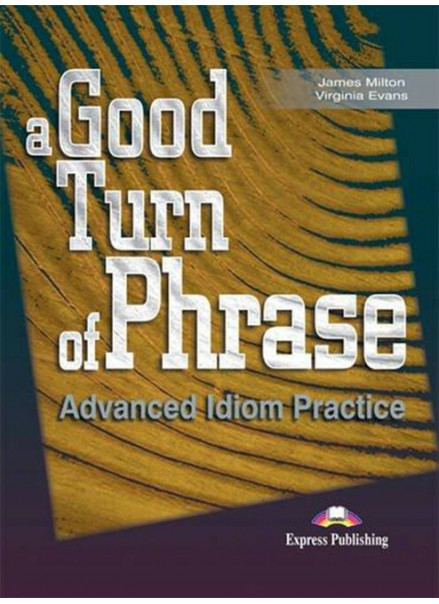 A GOOD TURN OF PHRASE ADVANCED IDIOM PRACTICE (STUDENT'S BOOK)